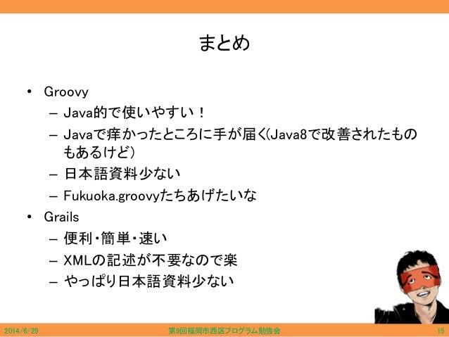 まとめ • Groovy – Java的で使いやすい! – Javaで痒かったところに手が届く(Java8で改善されたもの もあるけど) – 日本語資料少ない – Fukuoka.groovyたちあげたいな • Grails – 便利・簡単・速...