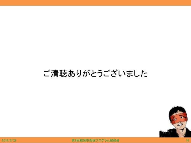 ご清聴ありがとうございました 2014/6/29 第9回福岡市西区プログラム勉強会 16