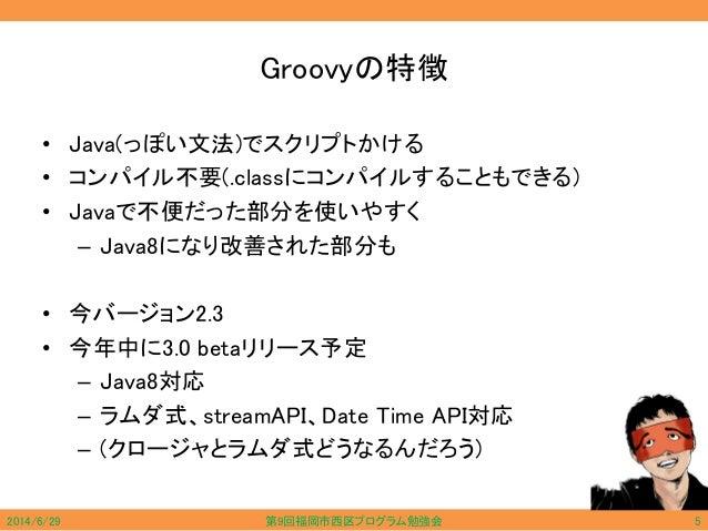 Groovyの特徴 • Java(っぽい文法)でスクリプトかける • コンパイル不要(.classにコンパイルすることもできる) • Javaで不便だった部分を使いやすく – Java8になり改善された部分も • 今バージョン2.3 • 今年中...