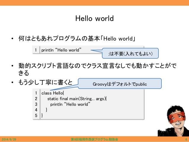 "Hello world • 何はともあれプログラムの基本「Hello world」 • 動的スクリプト言語なのでクラス宣言なしでも動かすことがで きる • もう少し丁寧に書くと println ""Hello world""1 class Hell..."
