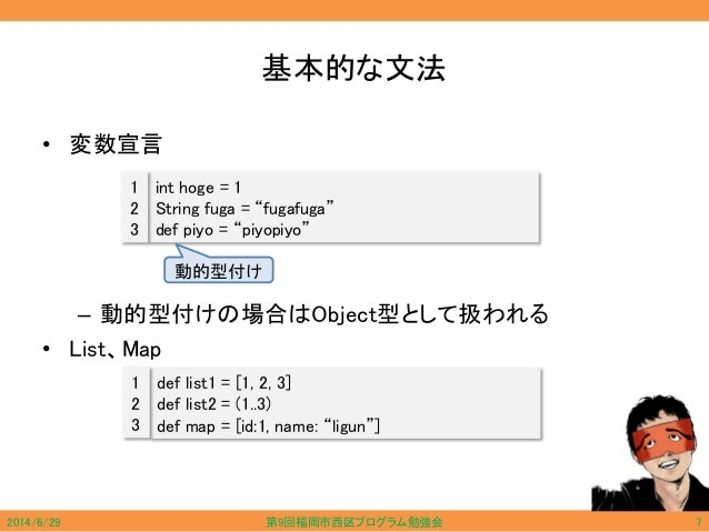 """基本的な文法 • 変数宣言 – 動的型付けの場合はObject型として扱われる • List、Map int hoge = 1 String fuga = """"fugafuga"""" def piyo = """"piyopiyo"""" 1 2 3 動的型付け..."""