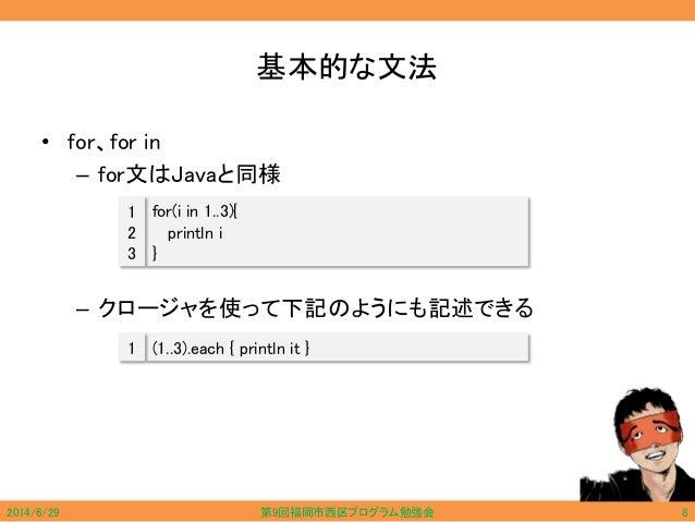 基本的な文法 • for、for in – for文はJavaと同様 – クロージャを使って下記のようにも記述できる for(i in 1..3){ println i } 1 2 3 (1..3).each { println it }1 2...