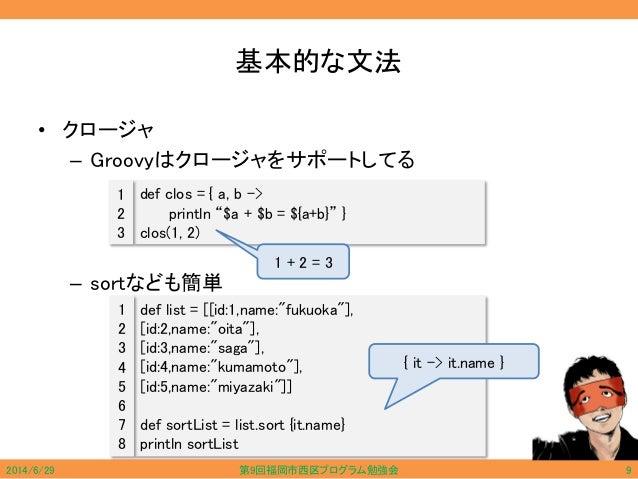 """基本的な文法 • クロージャ – Groovyはクロージャをサポートしてる – sortなども簡単 def clos = { a, b -> println """"$a + $b = ${a+b}"""" } clos(1, 2) 1 2 3 def l..."""