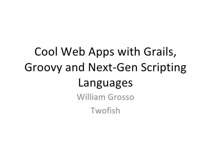 Cool Web Apps with Grails, Groovy and Next-Gen Scripting Languages William Grosso Twofish