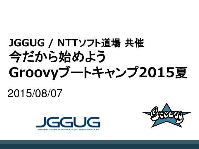 JGGUG / NTTソフト道場 共催 今だから始めよう Groovyブートキャンプ2015夏 2015/08/07