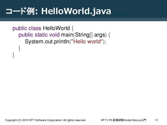 NTTソフト道場研修Grails/Groovy入門Copyright (C) 2015 NTT Software Corporation. All rights reserved. 10 コード例: HelloWorld.java __ pub...