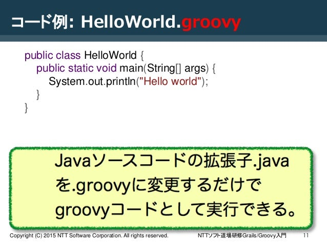 NTTソフト道場研修Grails/Groovy入門Copyright (C) 2015 NTT Software Corporation. All rights reserved. 11 コード例: HelloWorld.groovy publ...
