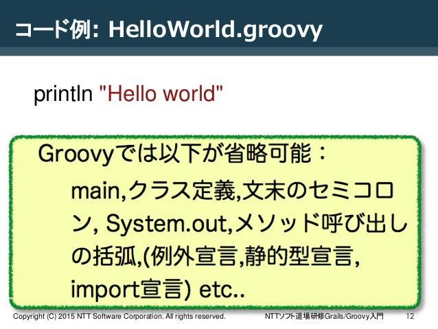 NTTソフト道場研修Grails/Groovy入門Copyright (C) 2015 NTT Software Corporation. All rights reserved. 12 コード例: HelloWorld.groovy prin...