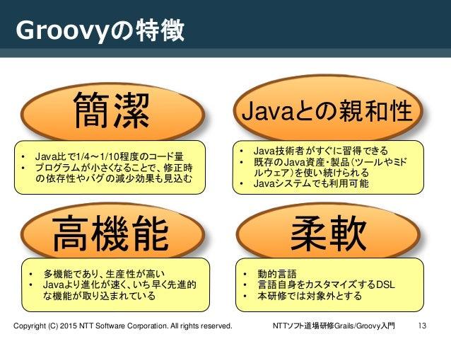 NTTソフト道場研修Grails/Groovy入門Copyright (C) 2015 NTT Software Corporation. All rights reserved. 13 Groovyの特徴 簡潔 Javaとの親和性 柔軟高機能...