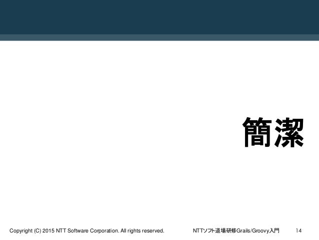 NTTソフト道場研修Grails/Groovy入門Copyright (C) 2015 NTT Software Corporation. All rights reserved. 14 簡潔