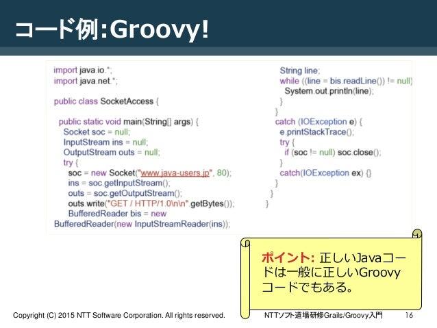 NTTソフト道場研修Grails/Groovy入門Copyright (C) 2015 NTT Software Corporation. All rights reserved. 16 コード例:Groovy! ポイント: 正しいJavaコー...