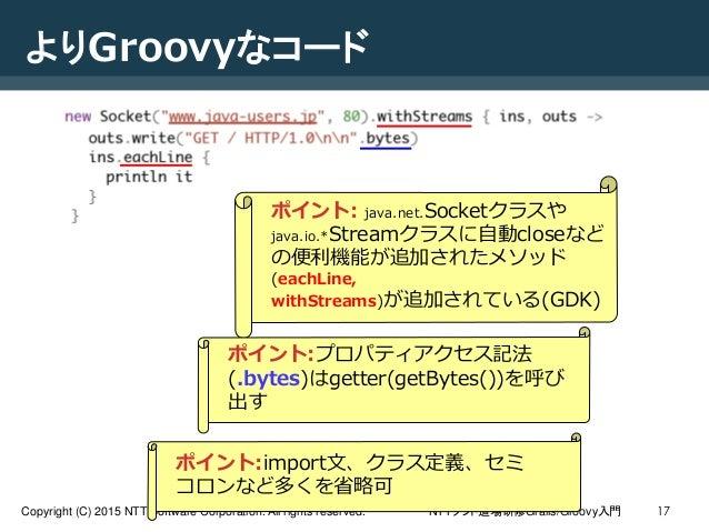 NTTソフト道場研修Grails/Groovy入門Copyright (C) 2015 NTT Software Corporation. All rights reserved. 17 よりGroovyなコード ポイント:import文、クラ...