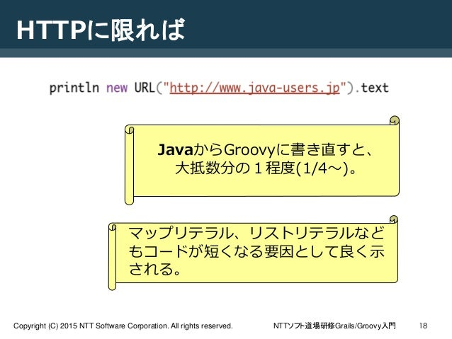 NTTソフト道場研修Grails/Groovy入門Copyright (C) 2015 NTT Software Corporation. All rights reserved. 18 HTTPに限れば JavaからGroovyに書き直すと、...