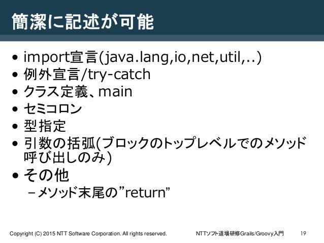 NTTソフト道場研修Grails/Groovy入門Copyright (C) 2015 NTT Software Corporation. All rights reserved. 19 簡潔に記述が可能 • import宣言(java.lan...