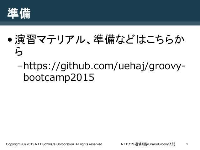 NTTソフト道場研修Grails/Groovy入門Copyright (C) 2015 NTT Software Corporation. All rights reserved. 準備 •演習マテリアル、準備などはこちらか ら –https:...
