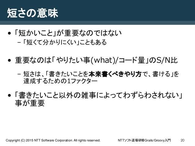 NTTソフト道場研修Grails/Groovy入門Copyright (C) 2015 NTT Software Corporation. All rights reserved. 20 短さの意味 • 「短かいこと」が重要なのではない – 「...