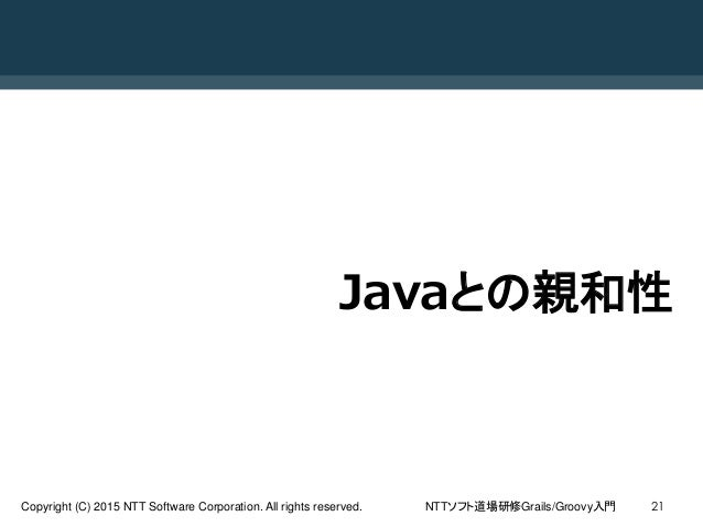 NTTソフト道場研修Grails/Groovy入門Copyright (C) 2015 NTT Software Corporation. All rights reserved. 21 Javaとの親和性