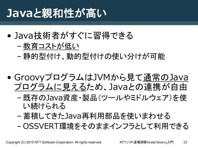 NTTソフト道場研修Grails/Groovy入門Copyright (C) 2015 NTT Software Corporation. All rights reserved. 22 Javaと親和性が高い • Java技術者がすぐに習得で...