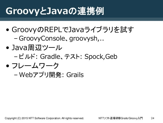 NTTソフト道場研修Grails/Groovy入門Copyright (C) 2015 NTT Software Corporation. All rights reserved. 24 GroovyとJavaの連携例 • GroovyのREP...