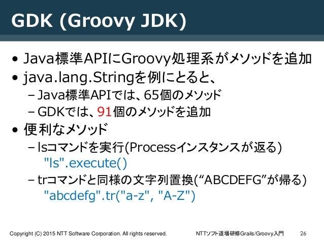 NTTソフト道場研修Grails/Groovy入門Copyright (C) 2015 NTT Software Corporation. All rights reserved. 26 GDK (Groovy JDK) • Java標準API...