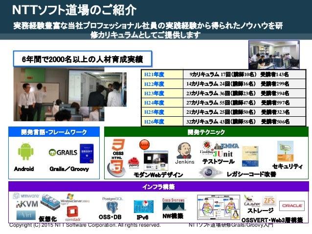 NTTソフト道場研修Grails/Groovy入門Copyright (C) 2015 NTT Software Corporation. All rights reserved. 3 NTTソフト道場のご紹介 実務経験豊富な当社プロフェッショ...
