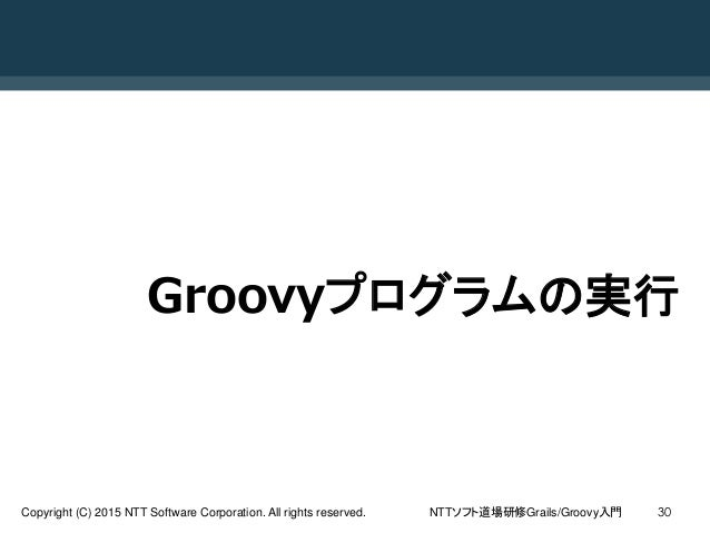 NTTソフト道場研修Grails/Groovy入門Copyright (C) 2015 NTT Software Corporation. All rights reserved. 30 Groovyプログラムの実行