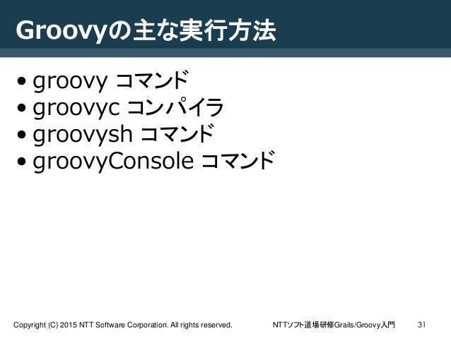 NTTソフト道場研修Grails/Groovy入門Copyright (C) 2015 NTT Software Corporation. All rights reserved. 31 Groovyの主な実行方法 • groovy コマンド ...