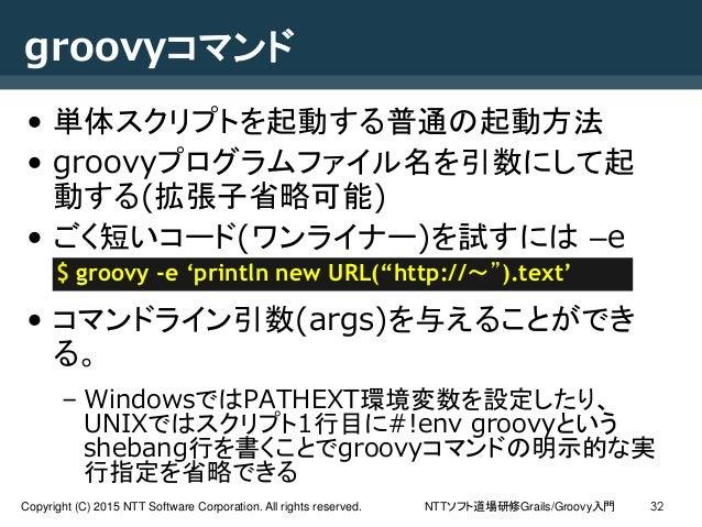 NTTソフト道場研修Grails/Groovy入門Copyright (C) 2015 NTT Software Corporation. All rights reserved. 32 groovyコマンド • 単体スクリプトを起動する普通の...