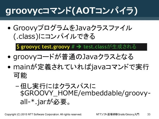 NTTソフト道場研修Grails/Groovy入門Copyright (C) 2015 NTT Software Corporation. All rights reserved. 33 groovycコマンド(AOTコンパイラ) • Groo...