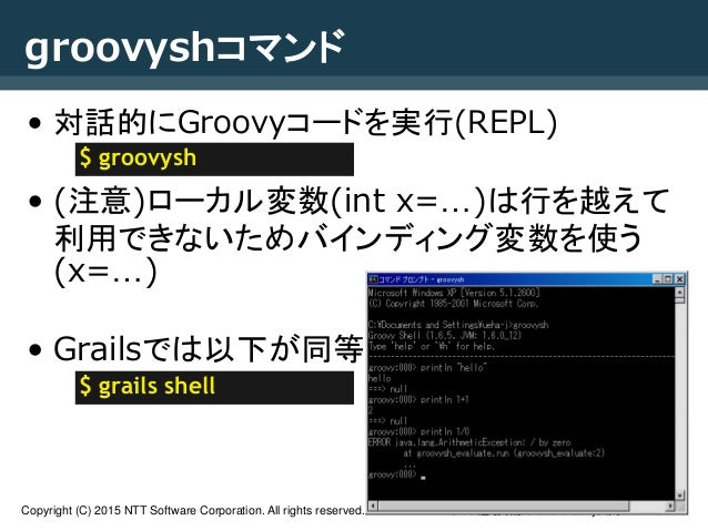NTTソフト道場研修Grails/Groovy入門Copyright (C) 2015 NTT Software Corporation. All rights reserved. 34 groovyshコマンド • 対話的にGroovyコード...