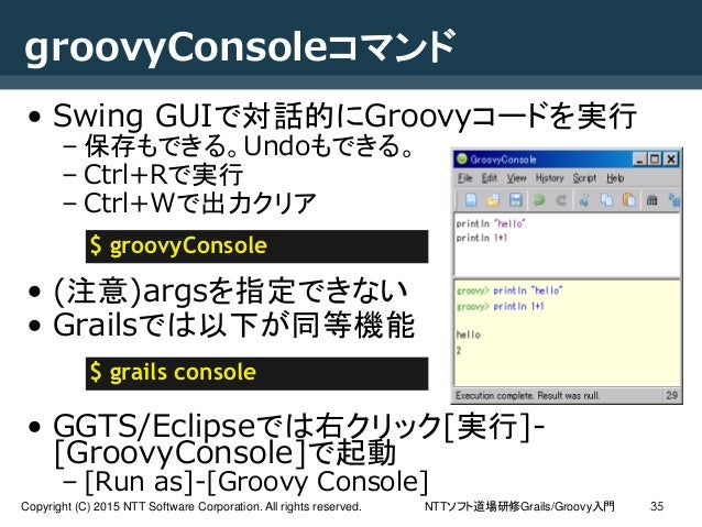 NTTソフト道場研修Grails/Groovy入門Copyright (C) 2015 NTT Software Corporation. All rights reserved. 35 groovyConsoleコマンド • Swing GU...