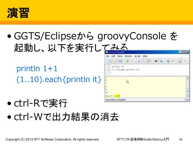 NTTソフト道場研修Grails/Groovy入門Copyright (C) 2013 NTT Software Corporation. All rights reserved. 36 演習 • GGTS/Eclipseから groovyCo...