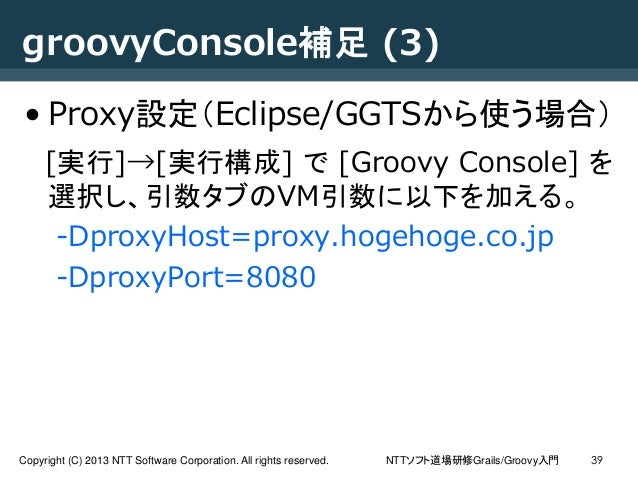 NTTソフト道場研修Grails/Groovy入門Copyright (C) 2013 NTT Software Corporation. All rights reserved. 39 groovyConsole補足 (3) • Proxy設...