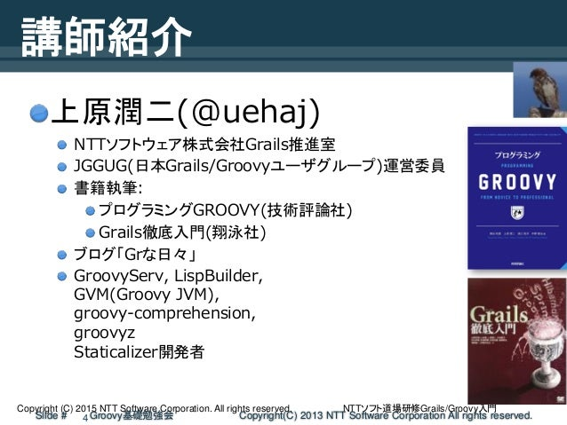 NTTソフト道場研修Grails/Groovy入門Copyright (C) 2015 NTT Software Corporation. All rights reserved. Slide # Groovy基礎勉強会 Copyright(C...