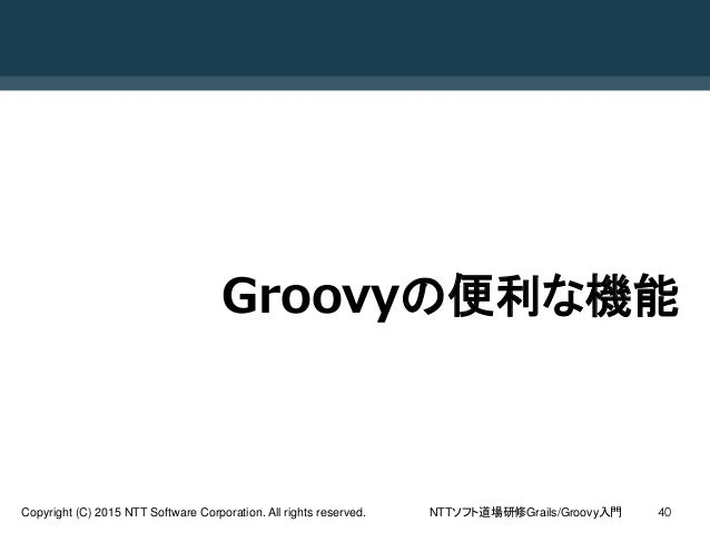NTTソフト道場研修Grails/Groovy入門Copyright (C) 2015 NTT Software Corporation. All rights reserved. 40 Groovyの便利な機能