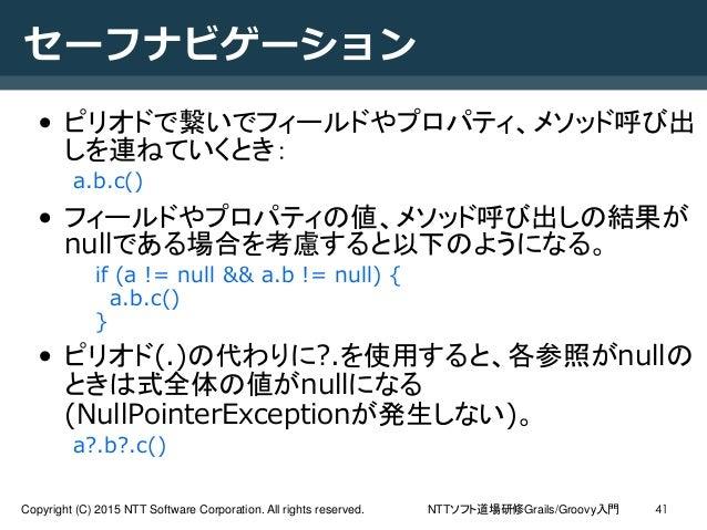NTTソフト道場研修Grails/Groovy入門Copyright (C) 2015 NTT Software Corporation. All rights reserved. 41 セーフナビゲーション • ピリオドで繋いでフィールドやプ...