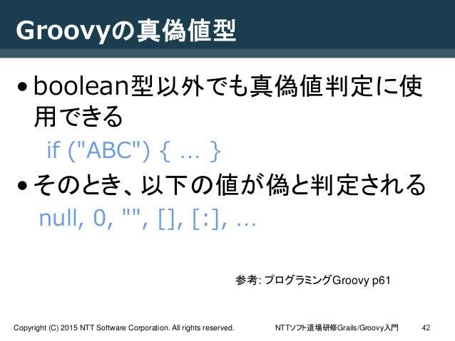 NTTソフト道場研修Grails/Groovy入門Copyright (C) 2015 NTT Software Corporation. All rights reserved. 42 Groovyの真偽値型 •boolean型以外でも真偽値...