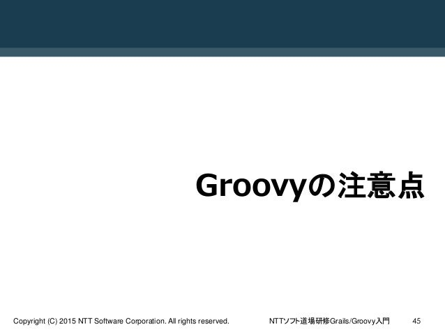 NTTソフト道場研修Grails/Groovy入門Copyright (C) 2015 NTT Software Corporation. All rights reserved. 45 Groovyの注意点