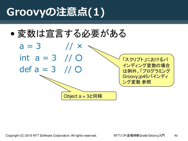 NTTソフト道場研修Grails/Groovy入門Copyright (C) 2015 NTT Software Corporation. All rights reserved. 46 Groovyの注意点(1) • 変数は宣言する必要がある...