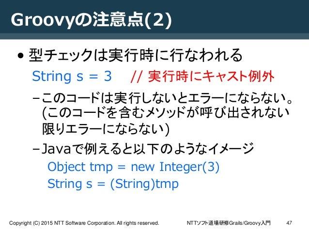 NTTソフト道場研修Grails/Groovy入門Copyright (C) 2015 NTT Software Corporation. All rights reserved. 47 Groovyの注意点(2) • 型チェックは実行時に行な...