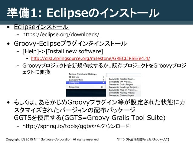 NTTソフト道場研修Grails/Groovy入門Copyright (C) 2015 NTT Software Corporation. All rights reserved. 準備1: Eclipseのインストール • Eclipseイン...