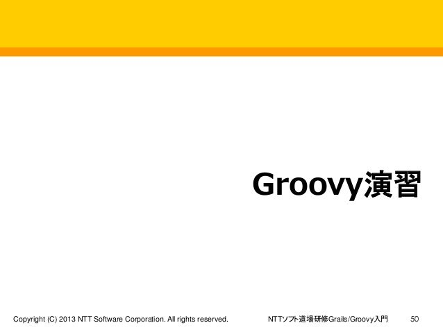 NTTソフト道場研修Grails/Groovy入門Copyright (C) 2013 NTT Software Corporation. All rights reserved. 50 Groovy演習