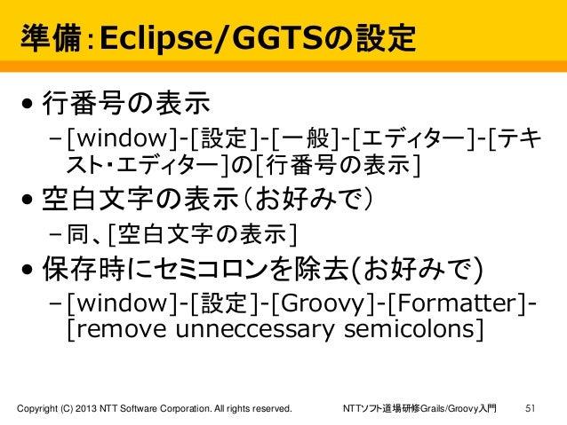 NTTソフト道場研修Grails/Groovy入門Copyright (C) 2013 NTT Software Corporation. All rights reserved. 51 準備:Eclipse/GGTSの設定 • 行番号の表示 ...