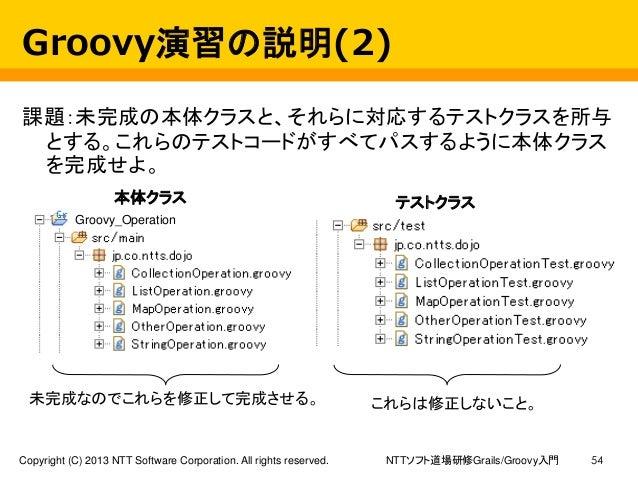 NTTソフト道場研修Grails/Groovy入門Copyright (C) 2013 NTT Software Corporation. All rights reserved. 54 Groovy演習の説明(2) 課題:未完成の本体クラスと...