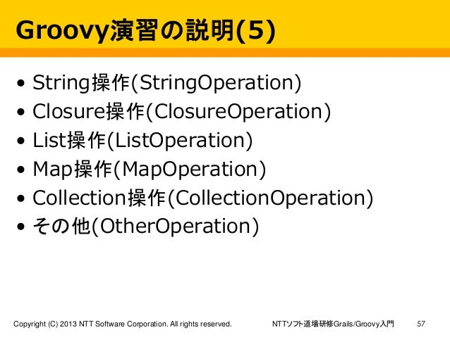 NTTソフト道場研修Grails/Groovy入門Copyright (C) 2013 NTT Software Corporation. All rights reserved. 57 Groovy演習の説明(5) • String操作(St...