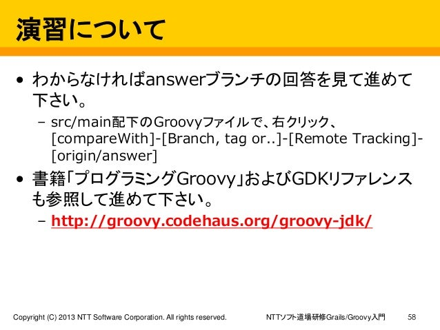 NTTソフト道場研修Grails/Groovy入門Copyright (C) 2013 NTT Software Corporation. All rights reserved. 58 演習について • わからなければanswerブランチの回...