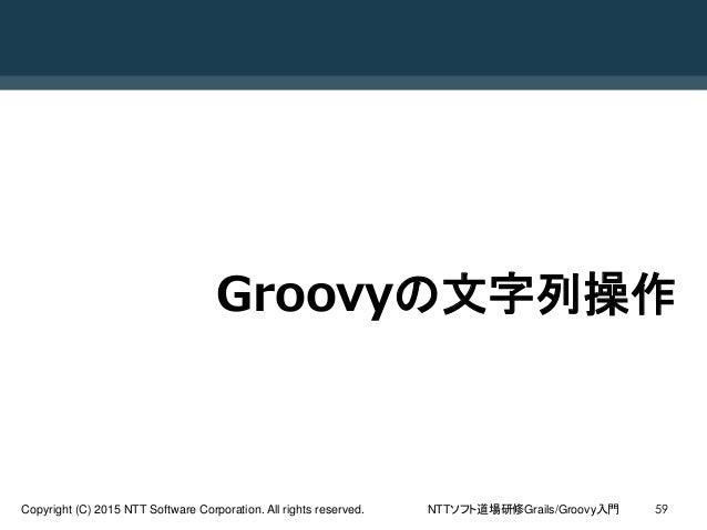 NTTソフト道場研修Grails/Groovy入門Copyright (C) 2015 NTT Software Corporation. All rights reserved. 59 Groovyの文字列操作