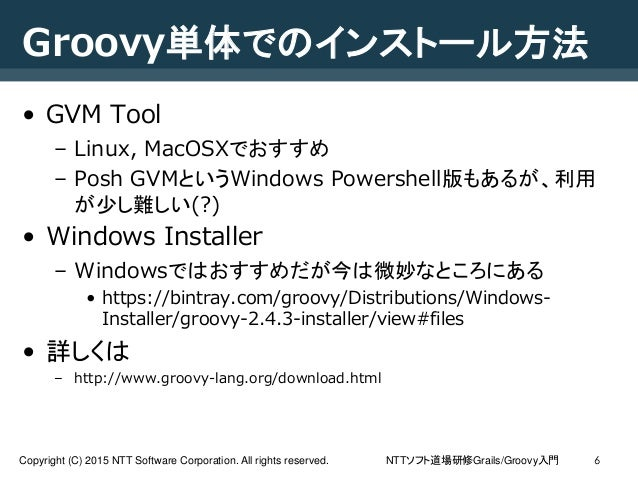 NTTソフト道場研修Grails/Groovy入門Copyright (C) 2015 NTT Software Corporation. All rights reserved. Groovy単体でのインストール方法 • GVM Tool –...