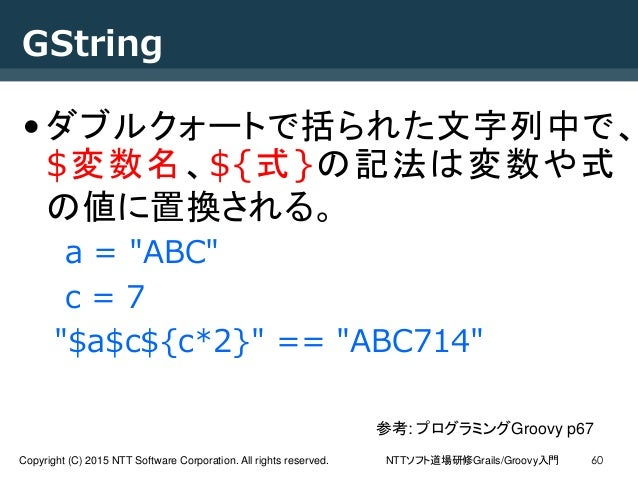 NTTソフト道場研修Grails/Groovy入門Copyright (C) 2015 NTT Software Corporation. All rights reserved. 60 GString •ダブルクォートで括られた文字列中で、 ...