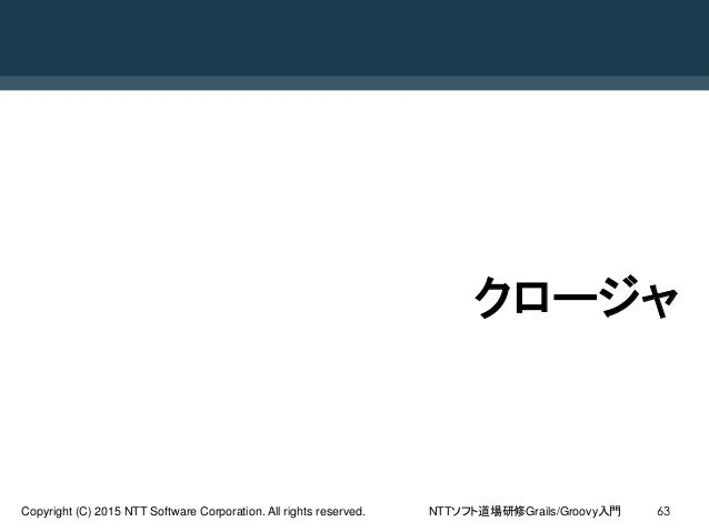 NTTソフト道場研修Grails/Groovy入門Copyright (C) 2015 NTT Software Corporation. All rights reserved. 63 クロージャ